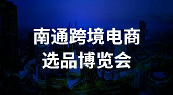 【江苏●南通】2021中国南通跨境电商选品博览会